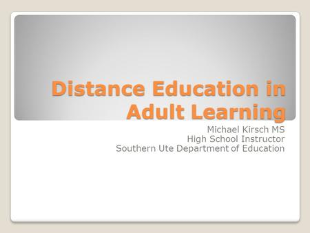 Distance Education in Adult Learning Michael Kirsch MS High School Instructor Southern Ute Department of Education.