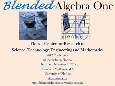 Blended Algebra One Florida Center for Research in Science, Technology, Engineering and Mathematics 2012 Conference St. Petersburg, Florida Thursday, December.