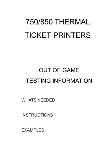 OUT OF GAME TESTING INFORMATION WHATS NEEDED INSTRUCTIONS EXAMPLES 750/850 THERMAL TICKET PRINTERS.
