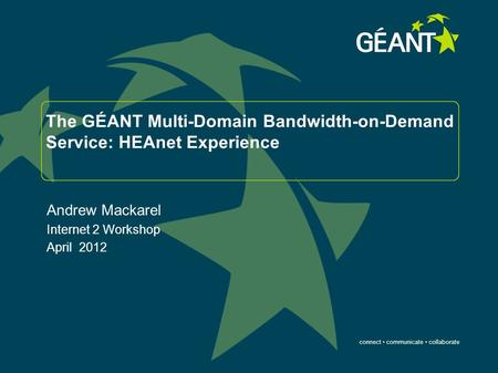 Connect communicate collaborate The GÉANT Multi-Domain Bandwidth-on-Demand Service: HEAnet Experience Andrew Mackarel Internet 2 Workshop April 2012.