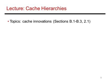 1 Lecture: Cache Hierarchies Topics: cache innovations (Sections B.1-B.3, 2.1)