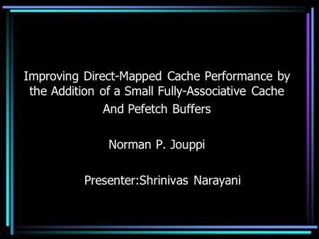 Improving Direct-Mapped Cache Performance by the Addition of a Small Fully-Associative Cache And Pefetch Buffers Norman P. Jouppi Presenter:Shrinivas Narayani.
