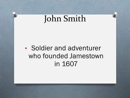 John Smith Soldier and adventurer who founded Jamestown in 1607.