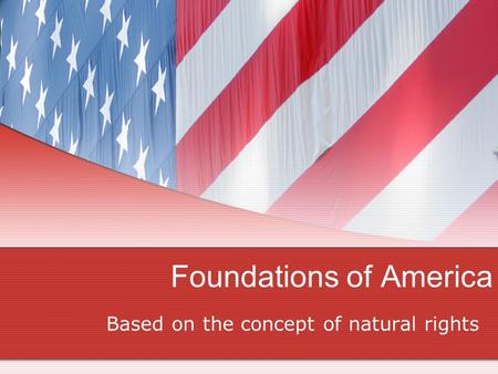 Foundations of America Based on the concept of natural rights.
