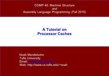 A Tutorial on Processor Caches Noah Mendelsohn Tufts University   Web:  COMP 40: Machine.