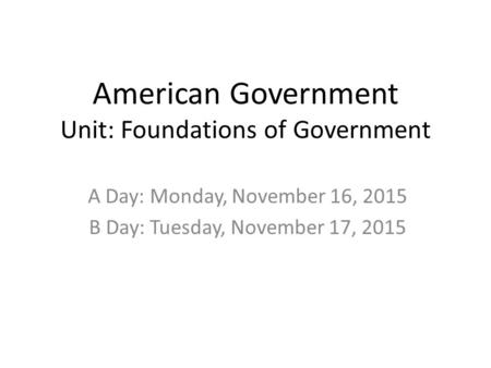 American Government Unit: Foundations of Government A Day: Monday, November 16, 2015 B Day: Tuesday, November 17, 2015.