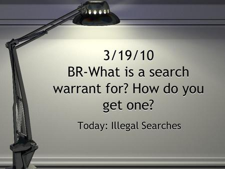 3/19/10 BR-What is a search warrant for? How do you get one? Today: Illegal Searches.