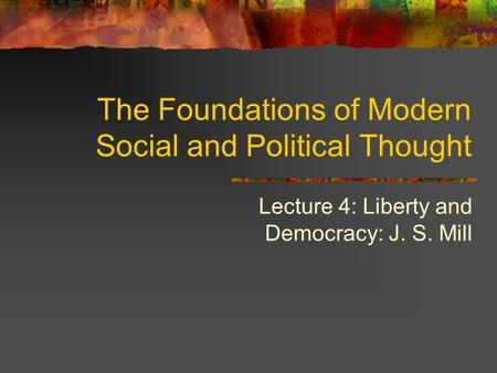 Lecture 4: Liberty and Democracy: J. S. Mill The Foundations of Modern Social and Political Thought.