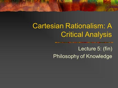 Cartesian Rationalism: A Critical Analysis Lecture 5: (fin) Philosophy of Knowledge.