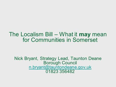 The Localism Bill – What it may mean for Communities in Somerset Nick Bryant, Strategy Lead, Taunton Deane Borough Council