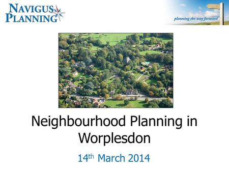 Neighbourhood Planning in Worplesdon 14 th March 2014.