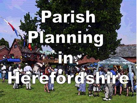 THE PARISH PLAN STORY SO FAR…………………….. 61 published Parish Plans 28 plans under development 66% of Herefordshire parishes have produced or are Includes.