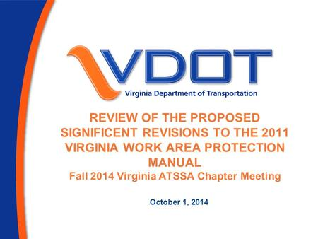 REVIEW OF THE PROPOSED SIGNIFICENT REVISIONS TO THE 2011 VIRGINIA WORK AREA PROTECTION MANUAL Fall 2014 Virginia ATSSA Chapter Meeting October 1, 2014.