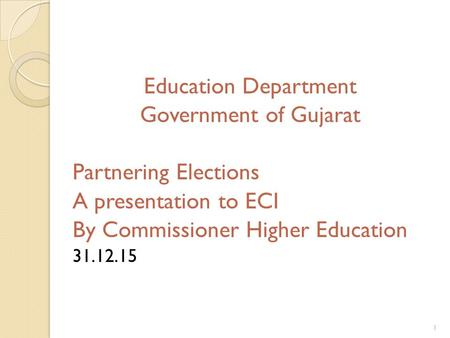 Education Department Government of Gujarat Partnering Elections A presentation to ECI By Commissioner Higher Education 31.12.15 1.