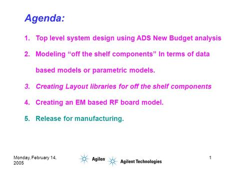 "Monday, February 14, 2005 1 Agenda: 1.Top level system design using ADS New Budget analysis 2.Modeling ""off the shelf components"" In terms of data based."