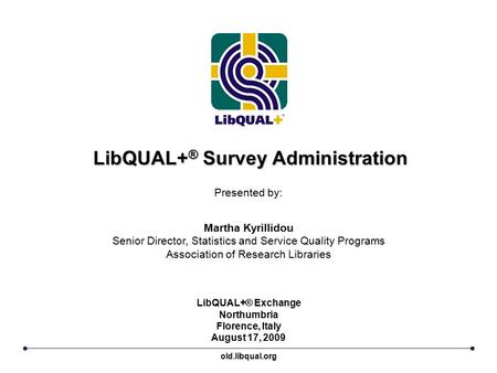 LibQUAL+ ® Survey Administration LibQUAL+® Exchange Northumbria Florence, Italy August 17, 2009 Presented by: Martha Kyrillidou Senior Director, Statistics.