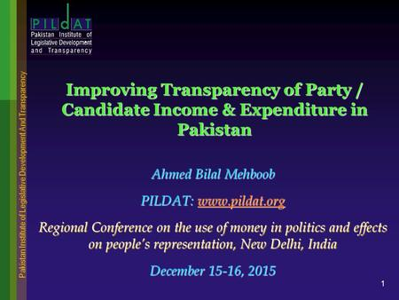 Pakistan Institute of Legislative Development And Transparency 1 Improving Transparency of Party / Candidate Income & Expenditure in Pakistan Ahmed Bilal.