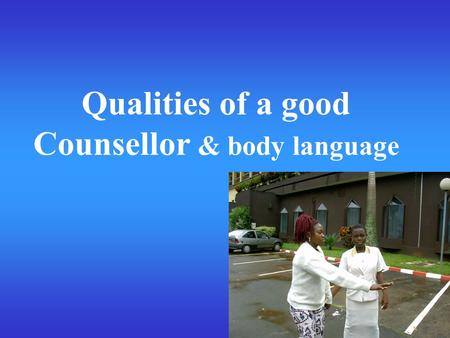 Qualities of a good Counsellor & body language. Qualities of a good counsellor (1) Collecting of ideas Think of an (imaginary or a live) situation in.
