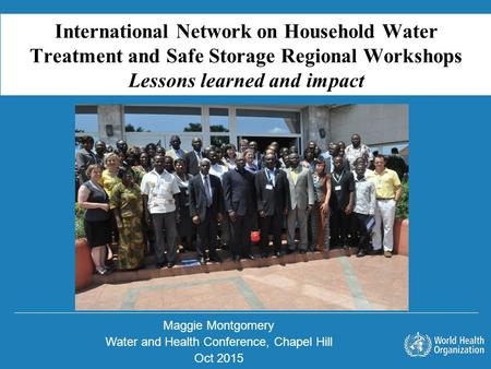 Maggie Montgomery Water and Health Conference, Chapel Hill Oct 2015 International Network on Household Water Treatment and Safe Storage Regional Workshops.