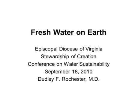 Fresh Water on Earth Episcopal Diocese of Virginia Stewardship of Creation Conference on Water Sustainability September 18, 2010 Dudley F. Rochester, M.D.