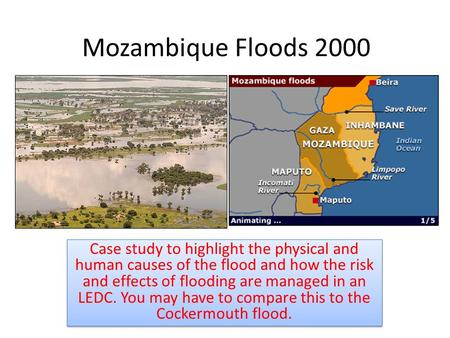 Mozambique Floods 2000 Case study to highlight the physical and human causes of the flood and how the risk and effects of flooding are managed in an LEDC.