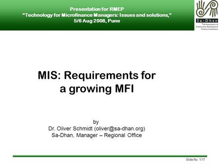 Slide No. 1/17 MIS: Requirements for a growing MFI by Dr. Oliver Schmidt Sa-Dhan, Manager – Regional Office Presentation for RMEP.