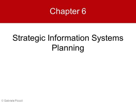 Strategic Information Systems Planning © Gabriele Piccoli Chapter 6.