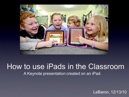 How to use iPads in the Classroom LeBaron, 12/13/10 A Keynote presentation created on an iPad.