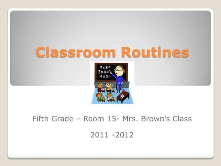 Classroom Routines Fifth Grade – Room 15- Mrs. Brown's Class 2011 -2012.
