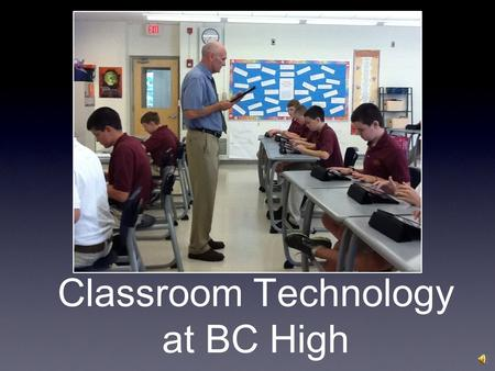 Classroom Technology at BC High 1 to 1 computing Initially tablets - laptops with added features Downsides seen as: Battery life Barrier created by laptop.