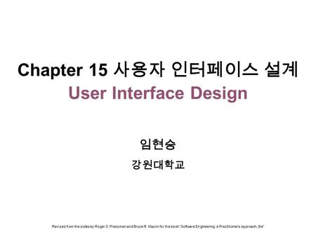"Chapter 15 사용자 인터페이스 설계 User Interface Design 임현승 강원대학교 Revised from the slides by Roger S. Pressman and Bruce R. Maxim for the book ""Software Engineering:"