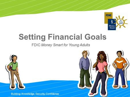 Building: Knowledge, Security, Confidence Setting Financial Goals FDIC Money Smart for Young Adults.