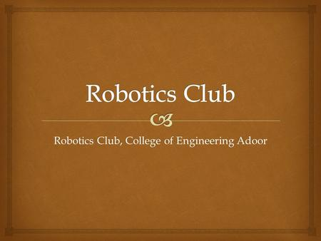 Robotics Club, College of Engineering Adoor.   AIMS  OBJECTIVES  PAST EVENTS  PAST PROJECTS  EXISTING ROBOTIC CLUBS  CURRENT AND ONGOING PROJECTS.