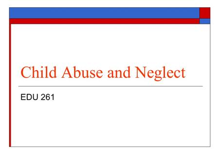 Child Abuse and Neglect EDU 261. What is Child Abuse?  Child Abuse is any mistreatment or neglect of a child that results in non- accidental harm or.