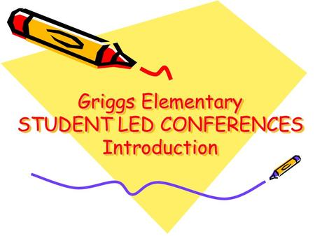 Griggs Elementary STUDENT LED CONFERENCES Introduction.