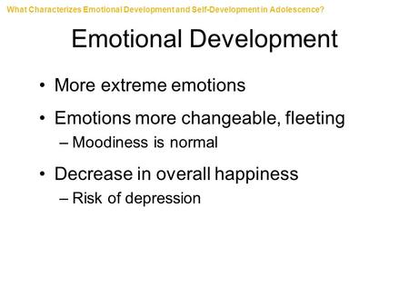 Emotional Development More extreme emotions Emotions more changeable, fleeting –Moodiness is normal Decrease in overall happiness –Risk of depression What.