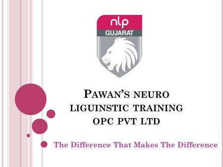 P AWAN ' S NEURO LIGUINSTIC TRAINING OPC PVT LTD The Difference That Makes The Difference.