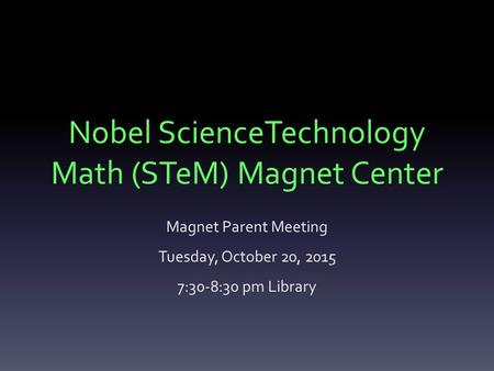 Nobel ScienceTechnology Math (STeM) Magnet Center Magnet Parent Meeting Tuesday, October 20, 2015 7:30-8:30 pm Library.