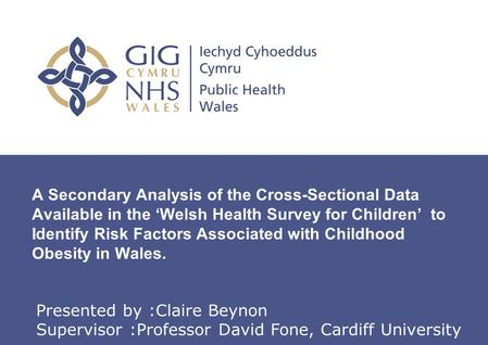 Insert name of presentation on Master Slide A Secondary Analysis of the Cross-Sectional Data Available in the 'Welsh Health Survey for Children' to Identify.