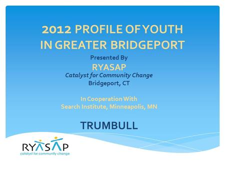 2012 PROFILE OF YOUTH IN GREATER BRIDGEPORT Presented By RYASAP Catalyst for Community Change Bridgeport, CT In Cooperation With Search Institute, Minneapolis,