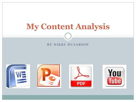BY NIKKI DUJARDIN My Content Analysis. I create: Word documents -reports, essays PowerPoint presentations Videos Charts PDFs Google Docs.