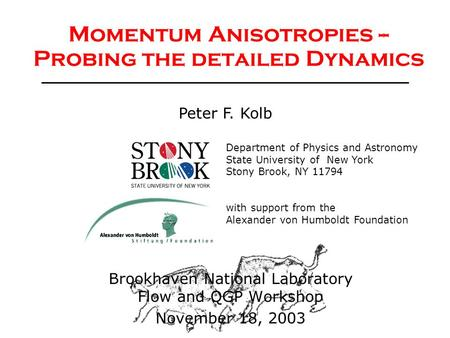 Peter Kolb, November 18, 2003Momentum Anisotropies1 Momentum Anisotropies -- Probing the detailed Dynamics Department of Physics and Astronomy State University.