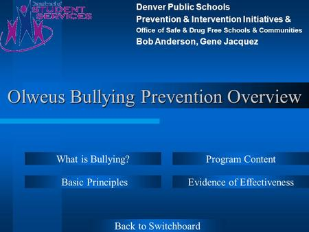 Olweus Bullying Prevention Overview Basic Principles Program Content Evidence of Effectiveness What is Bullying? Denver Public Schools Prevention & Intervention.