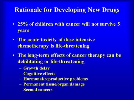 Rationale for Developing New Drugs 25% of children with cancer will not survive 5 years25% of children with cancer will not survive 5 years The acute toxicity.