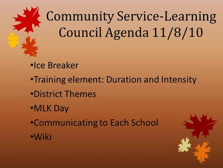 Community Service-Learning Council Agenda 11/8/10 Ice Breaker Training element: Duration and Intensity District Themes MLK Day Communicating to Each School.