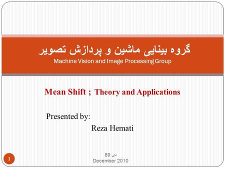 Mean Shift ; Theory and Applications Presented by: Reza Hemati دی 89 December 2010 1 گروه بینایی ماشین و پردازش تصویر Machine Vision and Image Processing.