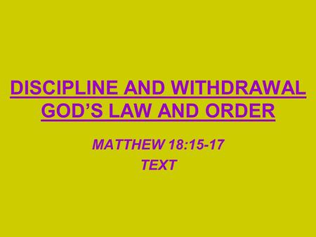 DISCIPLINE AND WITHDRAWAL GOD'S LAW AND ORDER MATTHEW 18:15-17 TEXT.