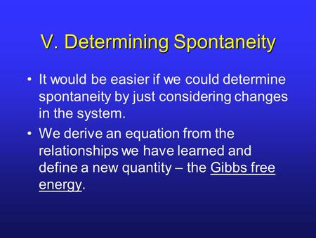 V. Determining Spontaneity It would be easier if we could determine spontaneity by just considering changes in the system. We derive an equation from the.