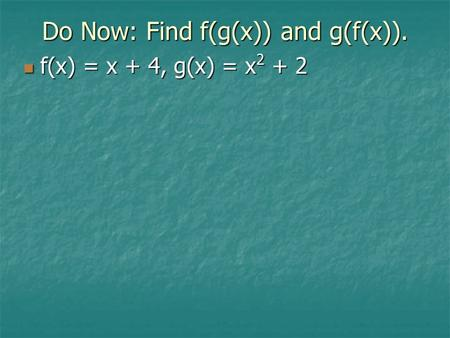 Do Now: Find f(g(x)) and g(f(x)). f(x) = x + 4, g(x) = x 2 + 2 f(x) = x + 4, g(x) = x 2 + 2.