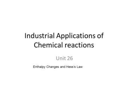 Industrial Applications of Chemical reactions Unit 26 Enthalpy Changes and Hess's Law.